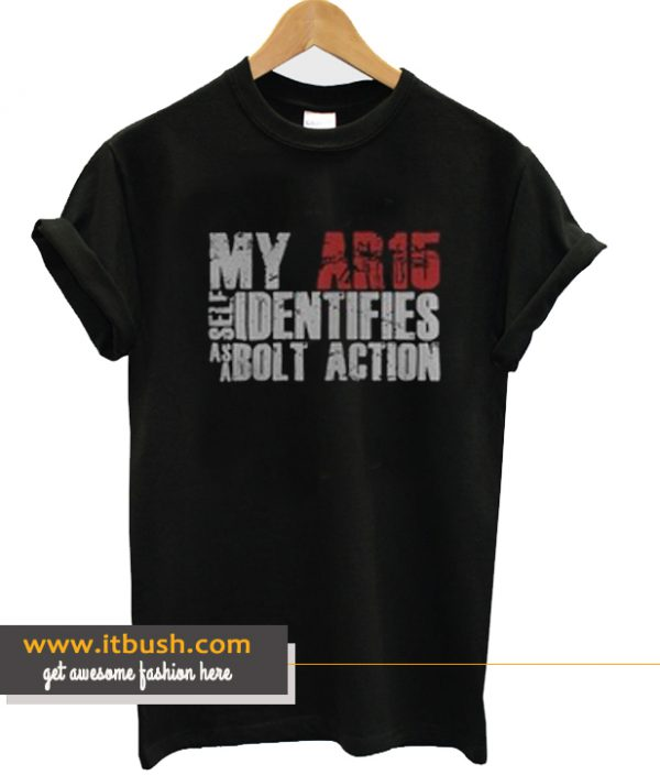 My Ar15 Identifies As A Bolt Action T Shirt