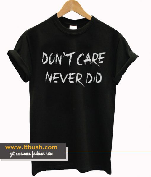 Don't Care Never did T Shirt