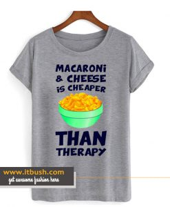 Macaroni And Cheese Is Cheaper Than Therapy T Shirt