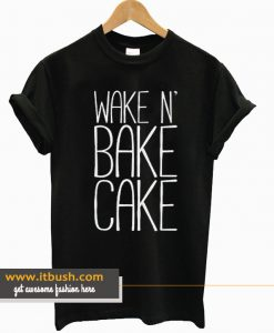 Wake N' Bake Cake t-shirt