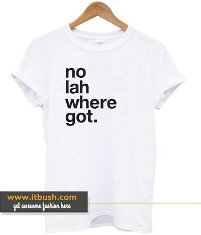 No Lah Where Got Tshirt DS