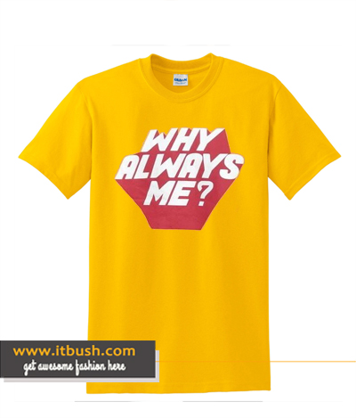 Why Always Me T-shirt ds