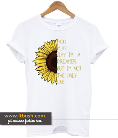Sunflower You May Say I'm a Dreamer hot picks T shirt ds