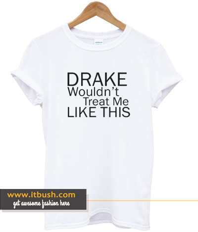 Drake Wouldn't Treat Me Like This Tshirt ds