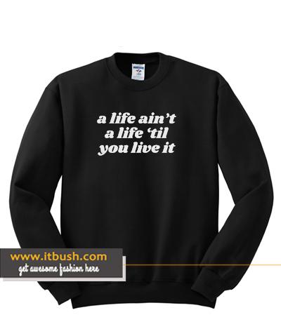 a life ain't a life 'til you live it sweatshirt ds