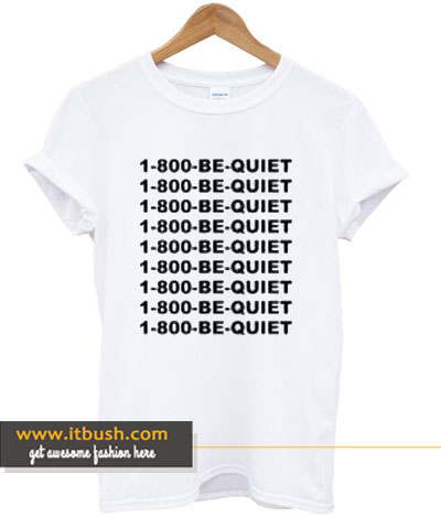 1 800 be quite t-shirt-ul