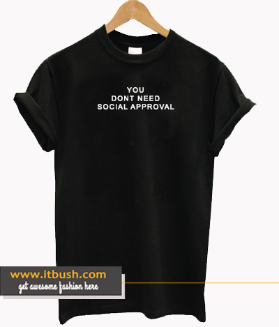 You Dont Need Social Approval T-shirt